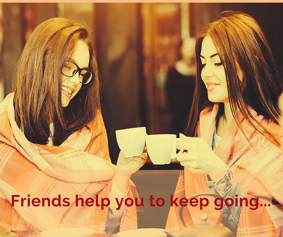 Friends help you to keep going...